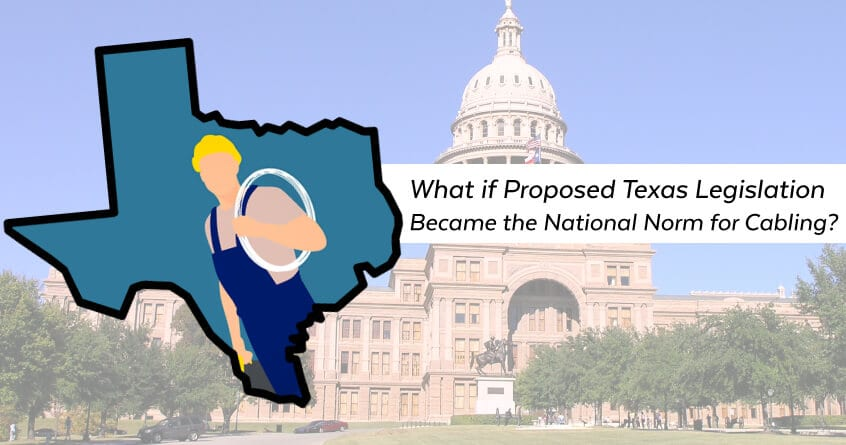 What if Proposed Texas Legislation Became the National Norm for Cabling?