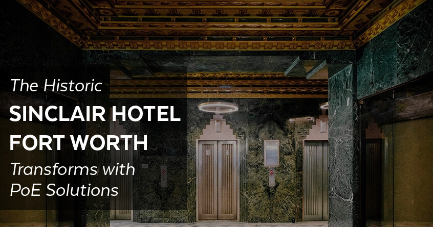 The Historic Sinclair Hotel Fort Worth Digitally Transforms with PoE Solutions