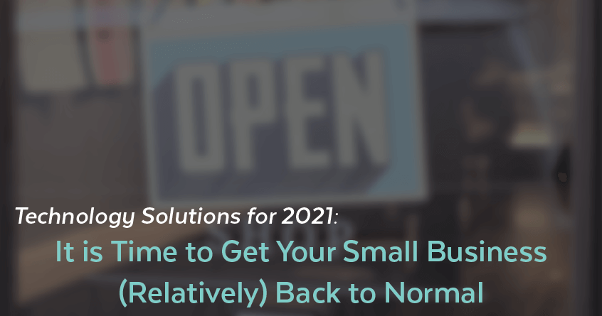 Technology Solutions for 2021: It is Time to Get Your Small Business (Relatively) Back to Normal