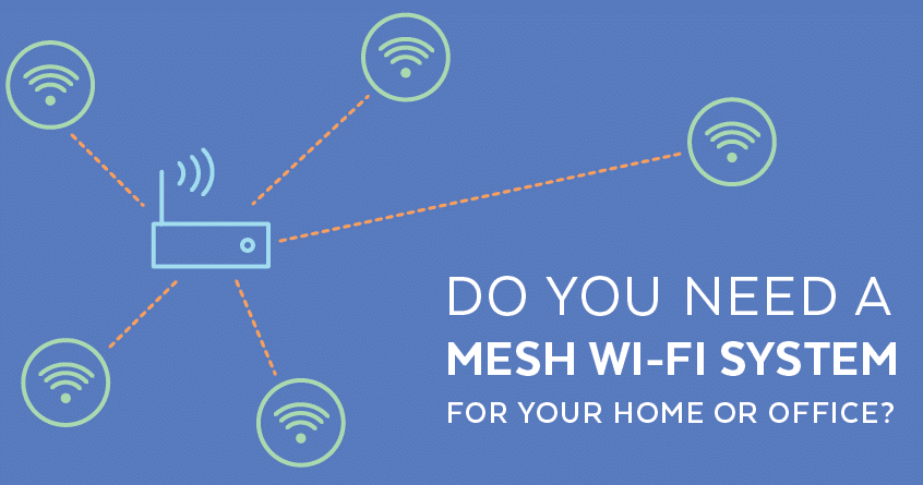 Do You Need a Mesh Wi-Fi System For Your Home or Office?